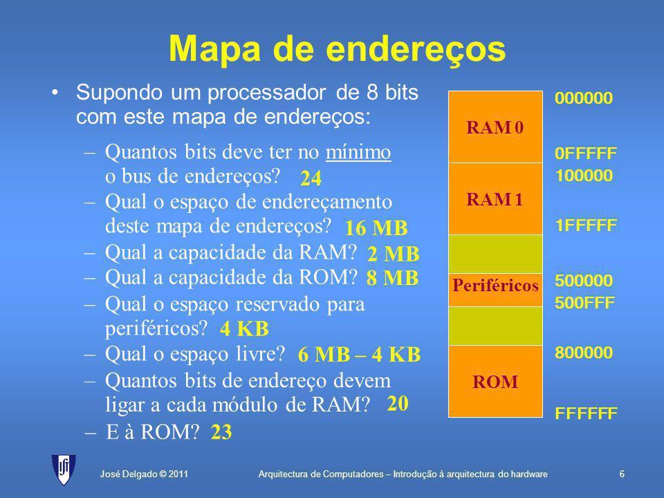 Arquitectura de Computadores – Introdução à arquitectura do hardware6José Delgado © 2011 Supondo um processador de 8 bits com este mapa de endereços: Mapa de endereços ROM Periféricos RAM 1 RAM 0 000000 0FFFFF 100000 1FFFFF FFFFFF 800000 500000 500FFF –Quantos bits deve ter no mínimo o bus de endereços.