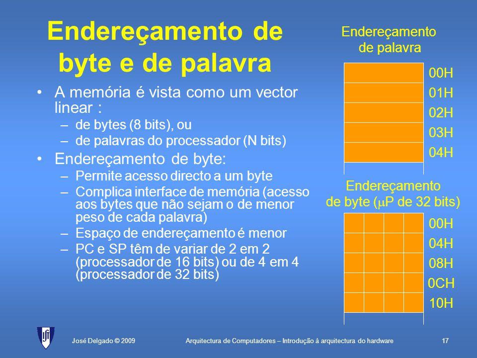 Arquitectura de Computadores – Introdução à arquitectura do hardware17José Delgado © 2009 Endereçamento de byte e de palavra A memória é vista como um vector linear : –de bytes (8 bits), ou –de palavras do processador (N bits) Endereçamento de byte: –Permite acesso directo a um byte –Complica interface de memória (acesso aos bytes que não sejam o de menor peso de cada palavra) –Espaço de endereçamento é menor –PC e SP têm de variar de 2 em 2 (processador de 16 bits) ou de 4 em 4 (processador de 32 bits) Endereçamento de byte (  P de 32 bits) 0CH 08H 04H 00H 10H Endereçamento de palavra 03H 02H 01H 00H 04H
