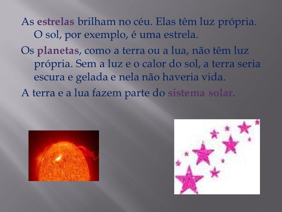 As estrelas brilham no céu. Elas têm luz própria. O sol, por exemplo, é uma estrela. Os planetas, como a terra ou a lua, não têm luz própria. Sem a lu