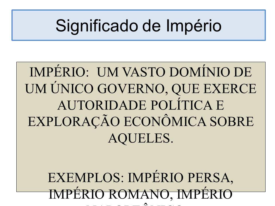 Significado de Império IMPÉRIO: UM VASTO DOMÍNIO DE UM ÚNICO GOVERNO, QUE EXERCE AUTORIDADE POLÍTICA E EXPLORAÇÃO ECONÔMICA SOBRE AQUELES. EXEMPLOS: I
