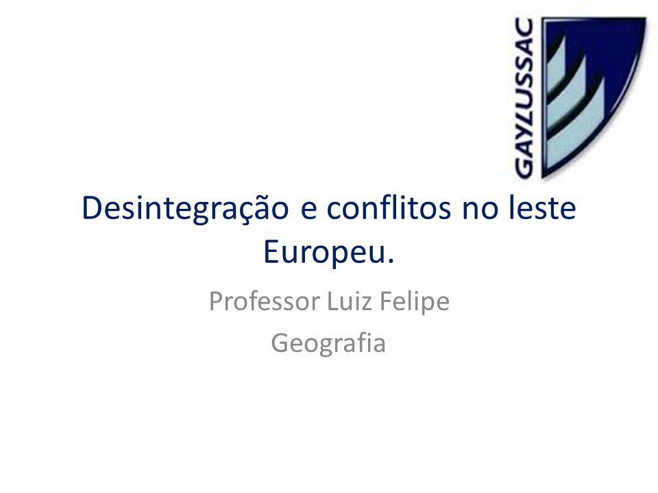 Desintegração e conflitos no leste Europeu. Professor Luiz Felipe Geografia