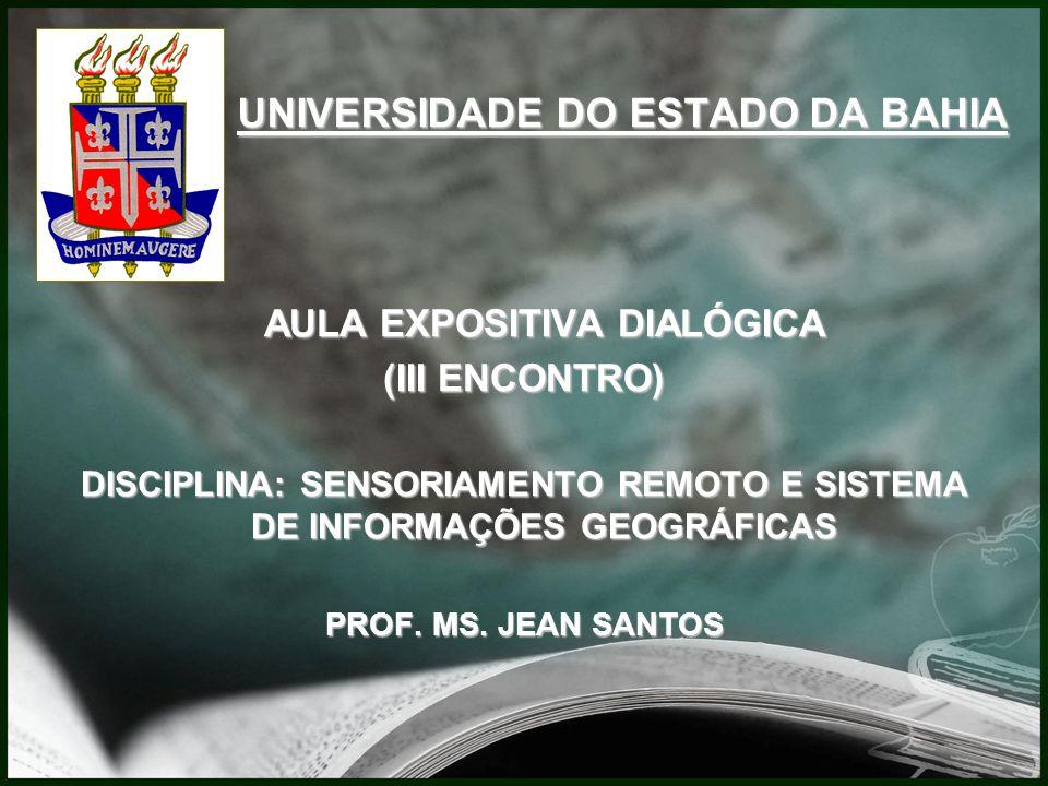 UNIVERSIDADE DO ESTADO DA BAHIA AULA EXPOSITIVA DIALÓGICA (III ENCONTRO) DISCIPLINA: SENSORIAMENTO REMOTO E SISTEMA DE INFORMAÇÕES GEOGRÁFICAS PROF.