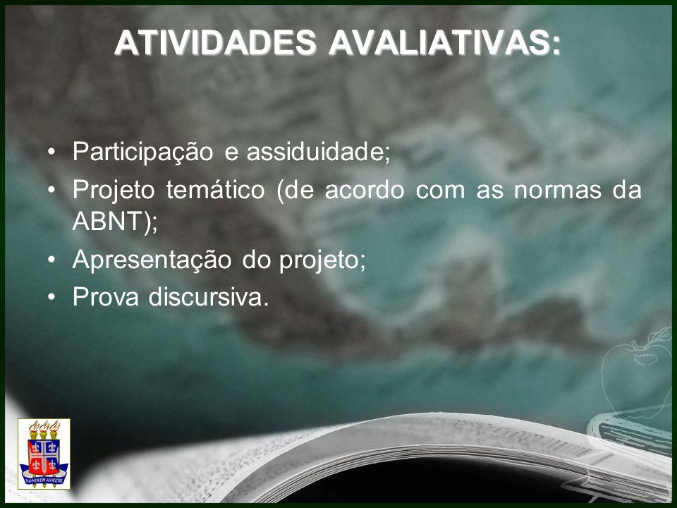 ATIVIDADES AVALIATIVAS: Participação e assiduidade; Projeto temático (de acordo com as normas da ABNT); Apresentação do projeto; Prova discursiva.