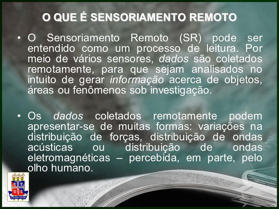 O QUE É SENSORIAMENTO REMOTO O Sensoriamento Remoto (SR) pode ser entendido como um processo de leitura. Por meio de vários sensores, dados são coleta