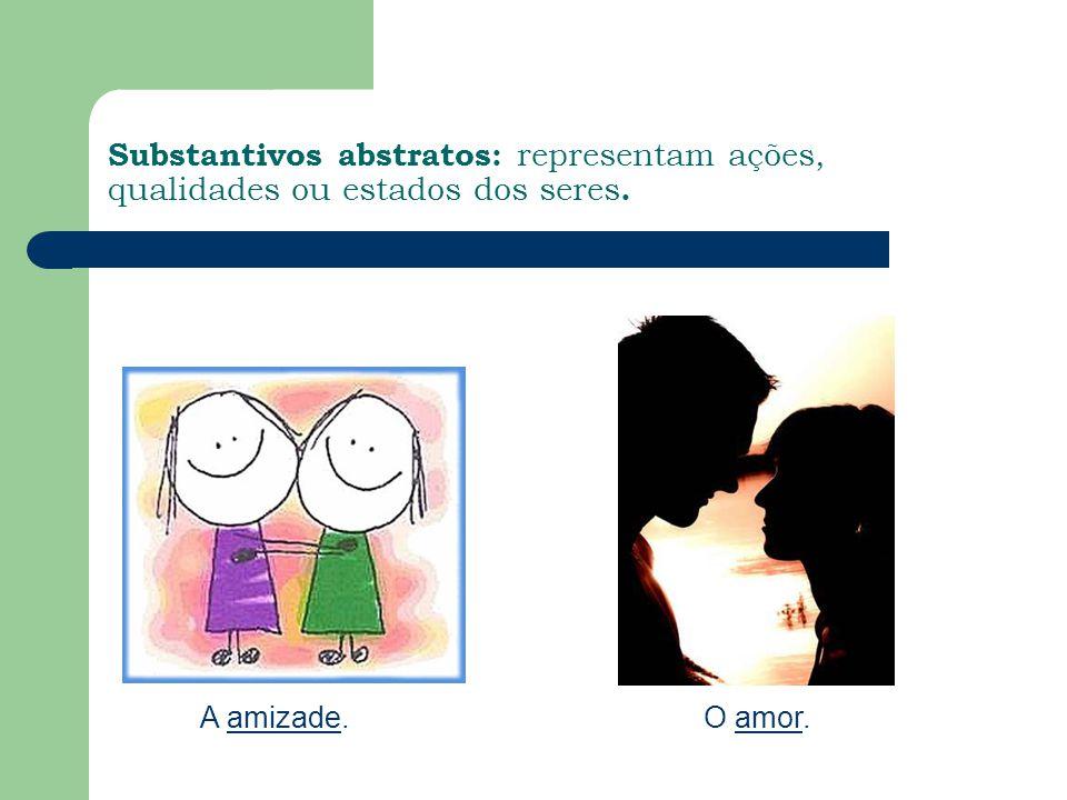 Substantivos abstratos: representam ações, qualidades ou estados dos seres. A amizade.O amor.