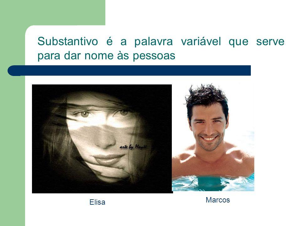 Substantivo é a palavra variável que serve para dar nome às pessoas Elisa Marcos
