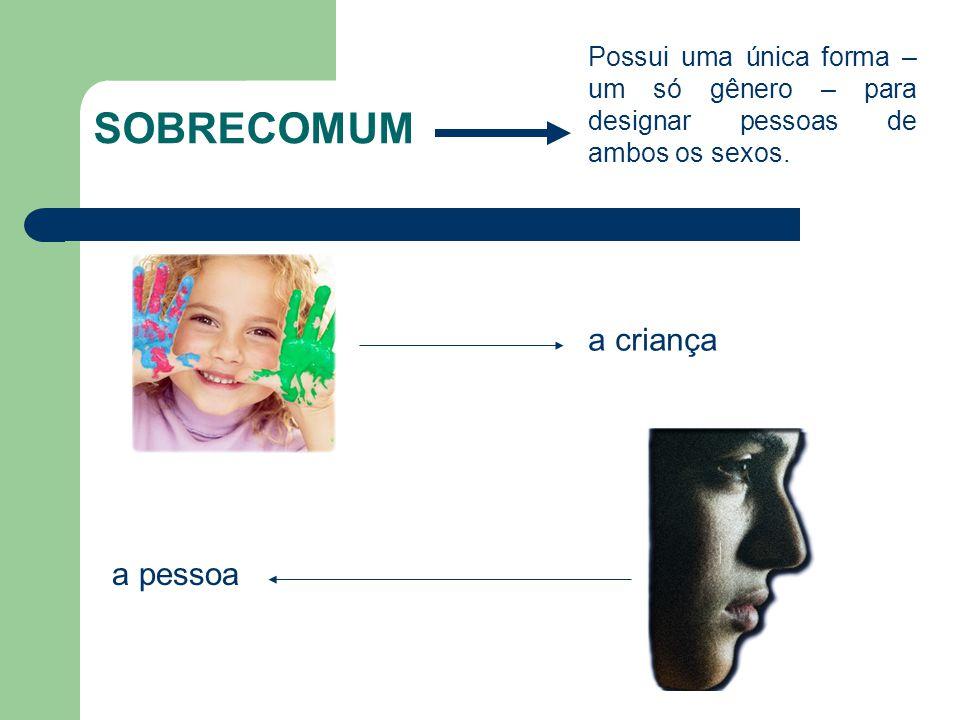 SOBRECOMUM Possui uma única forma – um só gênero – para designar pessoas de ambos os sexos. a criança a pessoa
