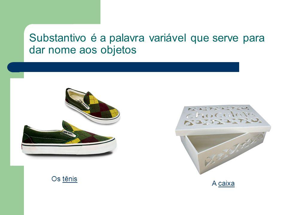Substantivo é a palavra variável que serve para dar nome aos objetos Os tênis A caixa
