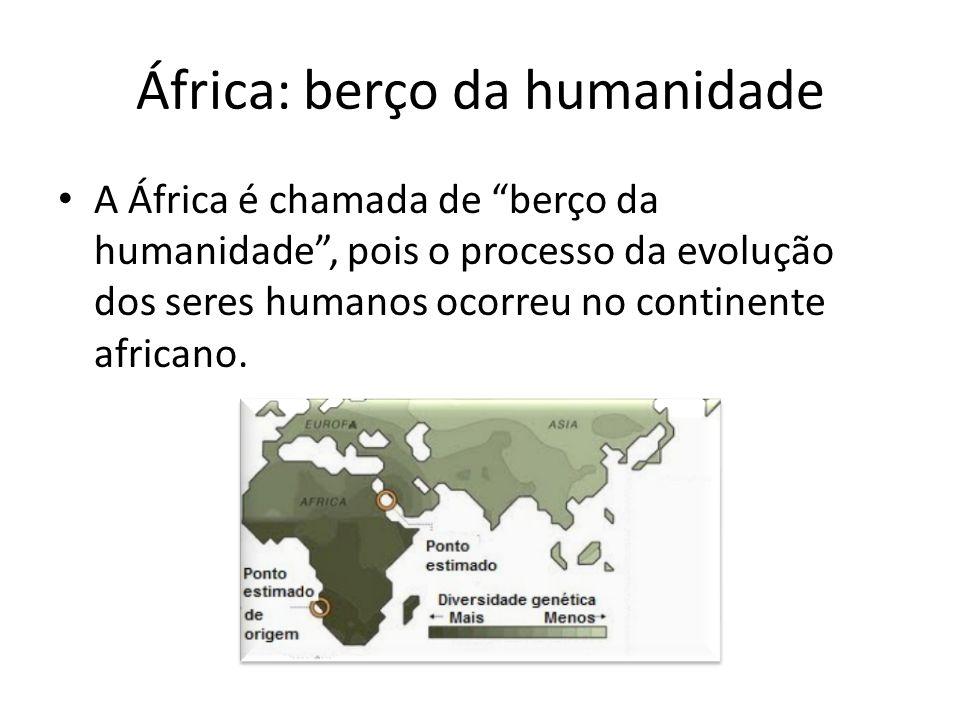 África: berço da humanidade A África é chamada de berço da humanidade , pois o processo da evolução dos seres humanos ocorreu no continente africano.
