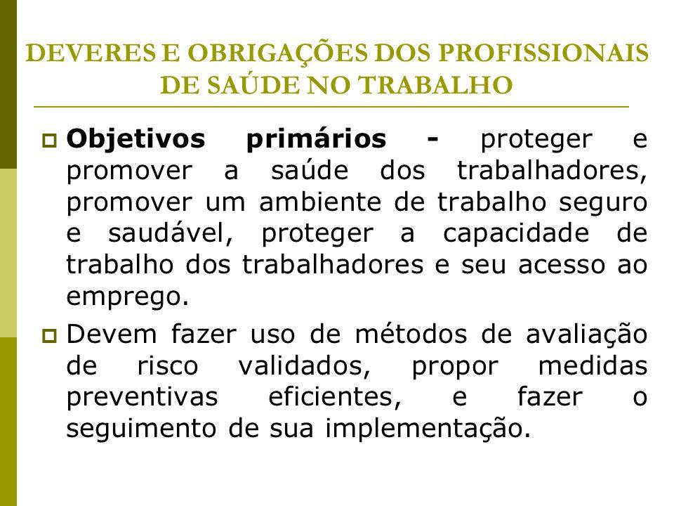 DEVERES E OBRIGAÇÕES DOS PROFISSIONAIS DE SAÚDE NO TRABALHO  Objetivos primários - proteger e promover a saúde dos trabalhadores, promover um ambient