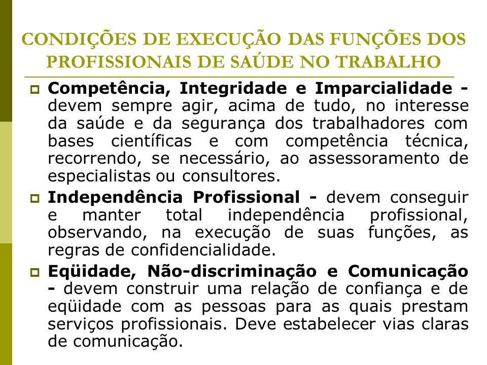 CONDIÇÕES DE EXECUÇÃO DAS FUNÇÕES DOS PROFISSIONAIS DE SAÚDE NO TRABALHO  Competência, Integridade e Imparcialidade - devem sempre agir, acima de tud