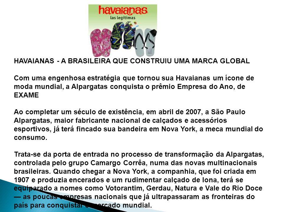 HAVAIANAS - A BRASILEIRA QUE CONSTRUIU UMA MARCA GLOBAL Com uma engenhosa estratégia que tornou sua Havaianas um ícone de moda mundial, a Alpargatas conquista o prêmio Empresa do Ano, de EXAME Ao completar um século de existência, em abril de 2007, a São Paulo Alpargatas, maior fabricante nacional de calçados e acessórios esportivos, já terá fincado sua bandeira em Nova York, a meca mundial do consumo.