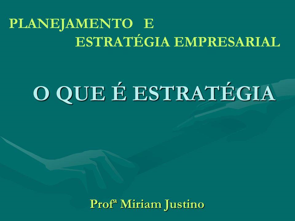O QUE É ESTRATÉGIA Profª Miriam Justino PLANEJAMENTO E ESTRATÉGIA EMPRESARIAL