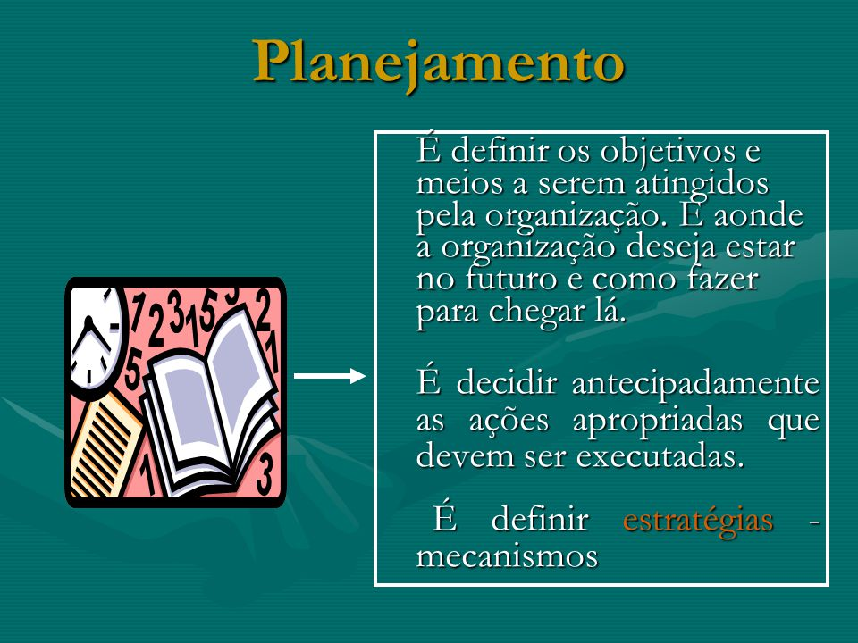 Planejamento É definir os objetivos e meios a serem atingidos pela organização.