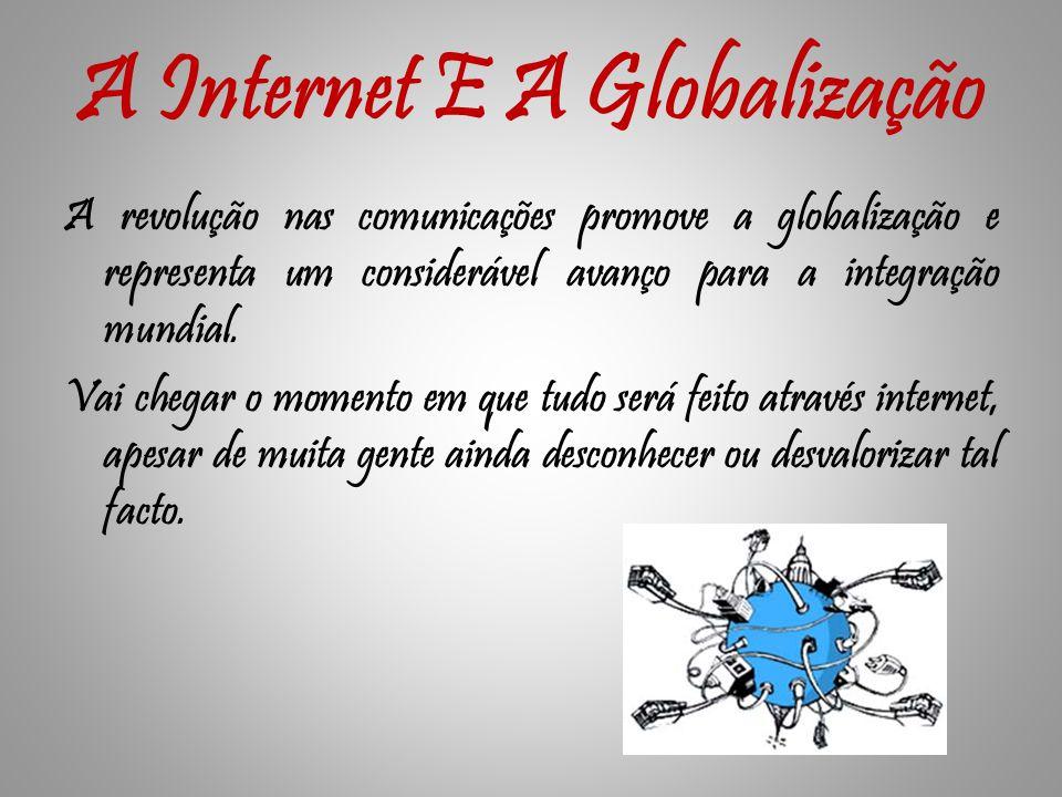 A Internet E A Globalização A revolução nas comunicações promove a globalização e representa um considerável avanço para a integração mundial.