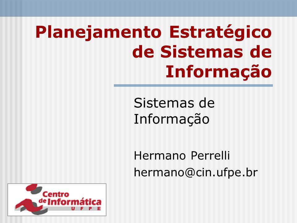 Planejamento Estratégico de Sistemas de Informação Sistemas de Informação Hermano Perrelli hermano@cin.ufpe.br