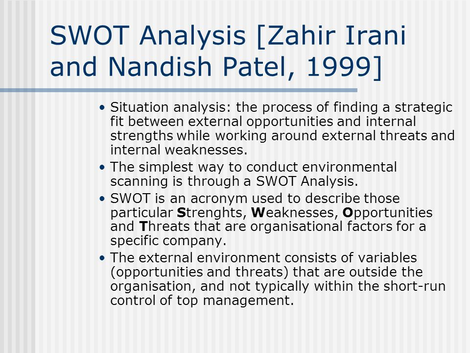 SWOT Analysis [Zahir Irani and Nandish Patel, 1999] Situation analysis: the process of finding a strategic fit between external opportunities and internal strengths while working around external threats and internal weaknesses.