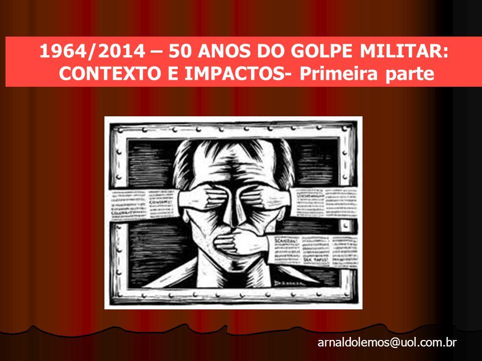 arnaldolemos@uol.com.br 1964/2014 – 50 ANOS DO GOLPE MILITAR: CONTEXTO E IMPACTOS- Primeira parte