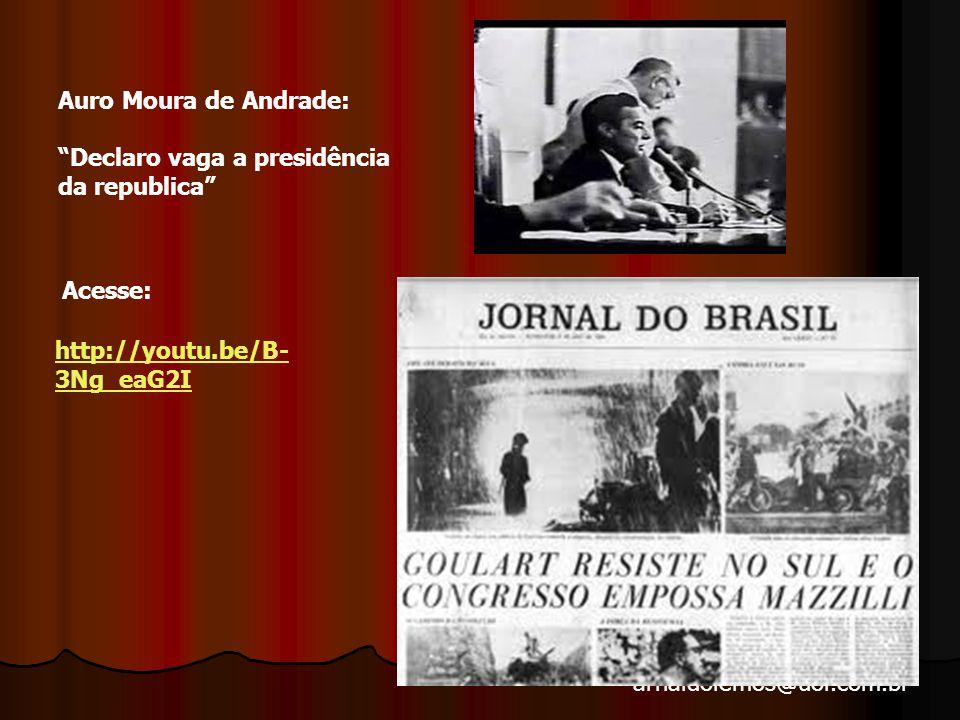 arnaldolemos@uol.com.br Auro Moura de Andrade: Declaro vaga a presidência da republica http://youtu.be/B- 3Ng_eaG2I Acesse: