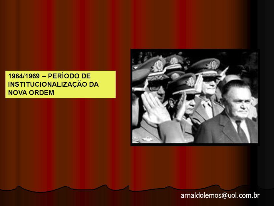 arnaldolemos@uol.com.br 1964/1969 – PERÍODO DE INSTITUCIONALIZAÇÃO DA NOVA ORDEM