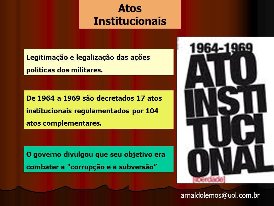 arnaldolemos@uol.com.br Atos Institucionais Legitimação e legalização das ações políticas dos militares.