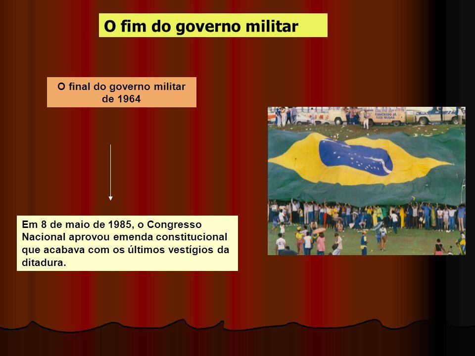 O final do governo militar de 1964 O fim do governo militar Em 8 de maio de 1985, o Congresso Nacional aprovou emenda constitucional que acabava com o