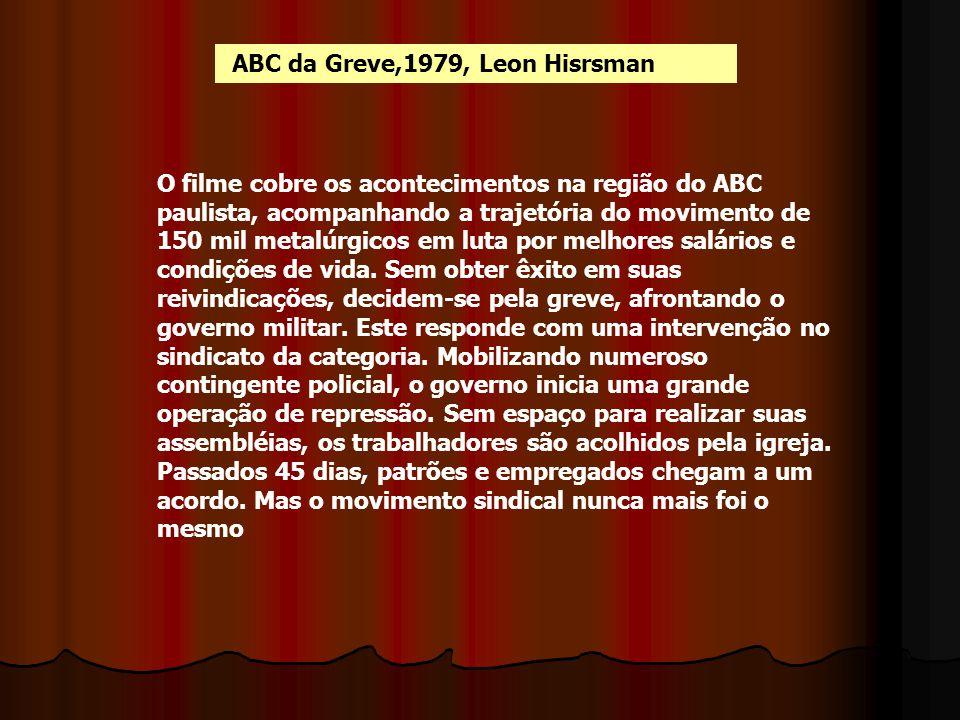 ABC da Greve,1979, Leon Hisrsman O filme cobre os acontecimentos na região do ABC paulista, acompanhando a trajetória do movimento de 150 mil metalúrg