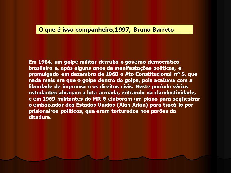 O que é isso companheiro,1997, Bruno Barreto Em 1964, um golpe militar derruba o governo democrático brasileiro e, após alguns anos de manifestações p