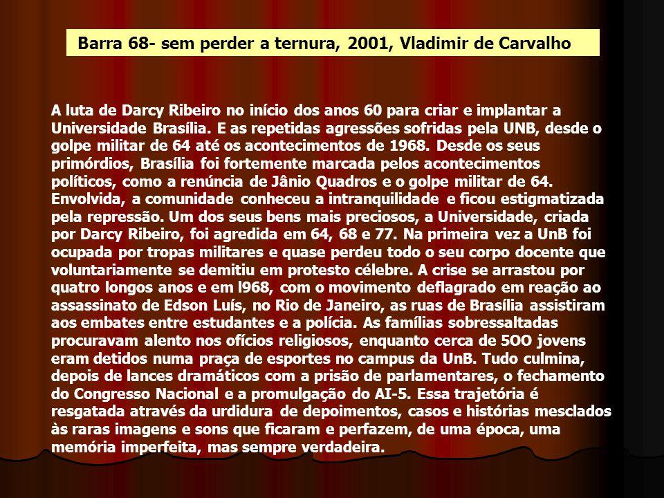 Barra 68- sem perder a ternura, 2001, Vladimir de Carvalho A luta de Darcy Ribeiro no início dos anos 60 para criar e implantar a Universidade Brasíli