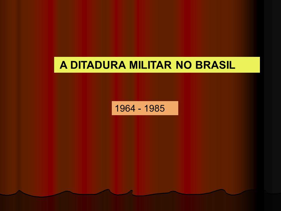 A DITADURA MILITAR NO BRASIL 1964 - 1985