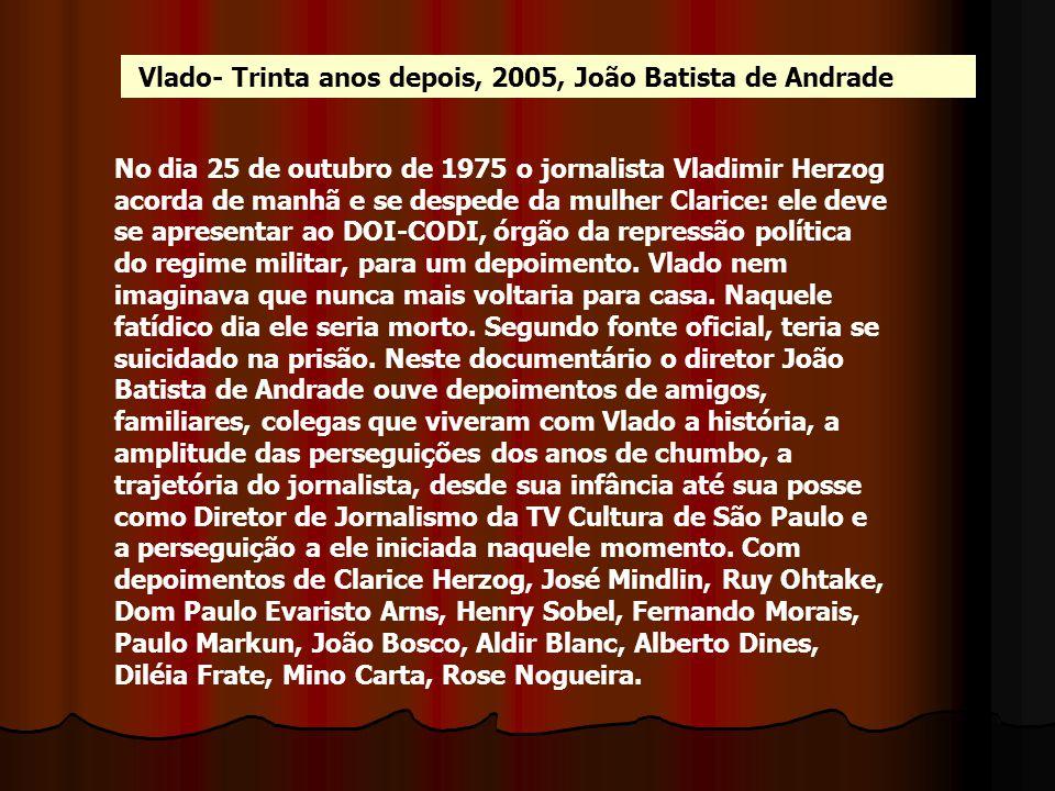 Vlado- Trinta anos depois, 2005, João Batista de Andrade No dia 25 de outubro de 1975 o jornalista Vladimir Herzog acorda de manhã e se despede da mul