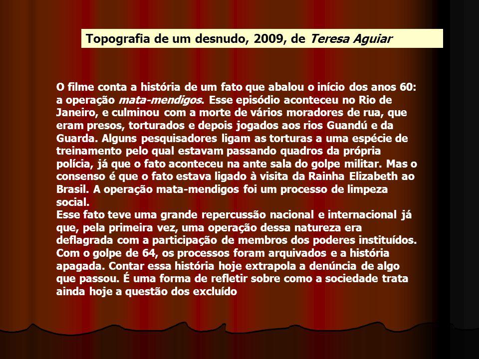 Topografia de um desnudo, 2009, de Teresa Aguiar O filme conta a história de um fato que abalou o início dos anos 60: a operação mata-mendigos. Esse e