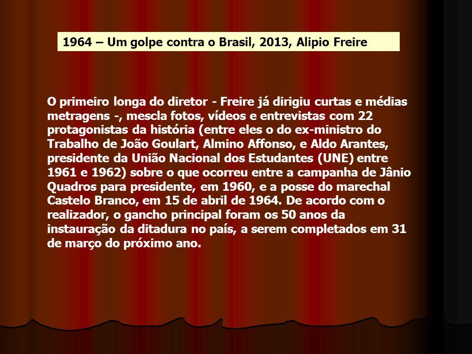 1964 – Um golpe contra o Brasil, 2013, Alipio Freire O primeiro longa do diretor - Freire já dirigiu curtas e médias metragens -, mescla fotos, vídeos