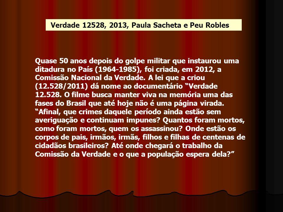 Verdade 12528, 2013, Paula Sacheta e Peu Robles Quase 50 anos depois do golpe militar que instaurou uma ditadura no País (1964-1985), foi criada, em 2