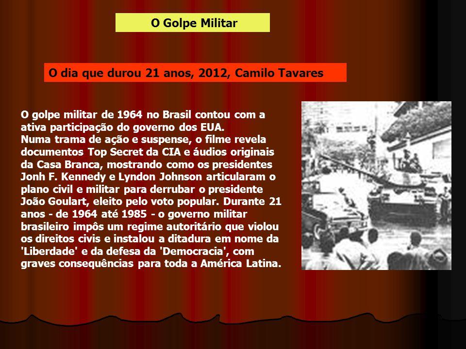 O Golpe Militar O dia que durou 21 anos, 2012, Camilo Tavares O golpe militar de 1964 no Brasil contou com a ativa participação do governo dos EUA. Nu
