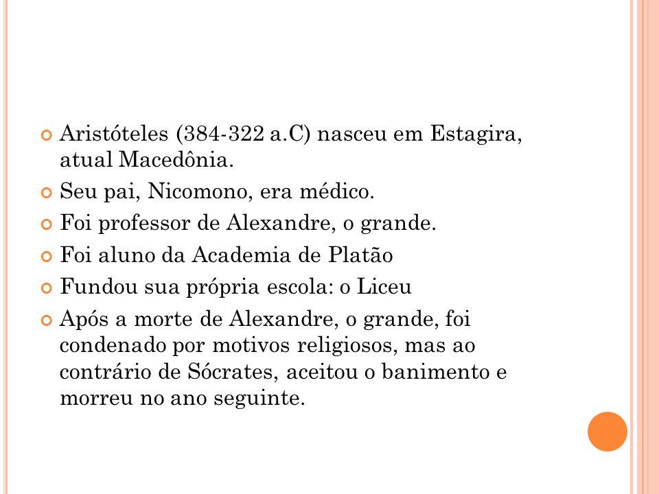 Aristóteles (384-322 a.C) nasceu em Estagira, atual Macedônia.  Seu pai, Nicomono, era médico.  Foi professor de Alexandre, o grande.  Foi aluno da