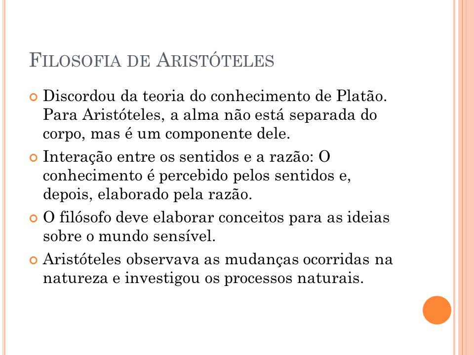 F ILOSOFIA DE A RISTÓTELES Discordou da teoria do conhecimento de Platão. Para Aristóteles, a alma não está separada do corpo, mas é um componente del