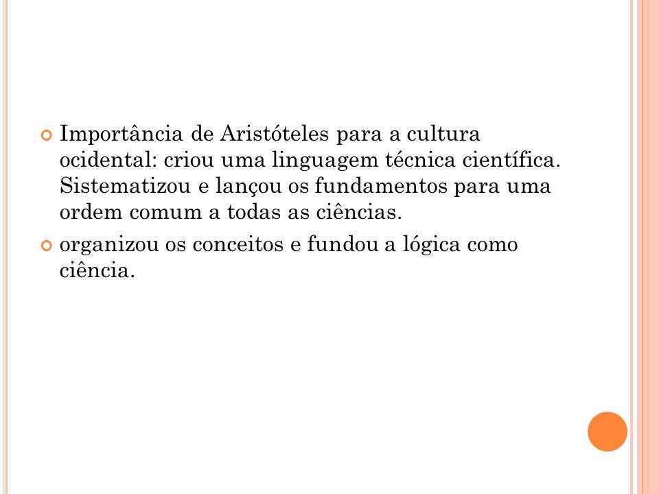 Importância de Aristóteles para a cultura ocidental: criou uma linguagem técnica científica. Sistematizou e lançou os fundamentos para uma ordem comum