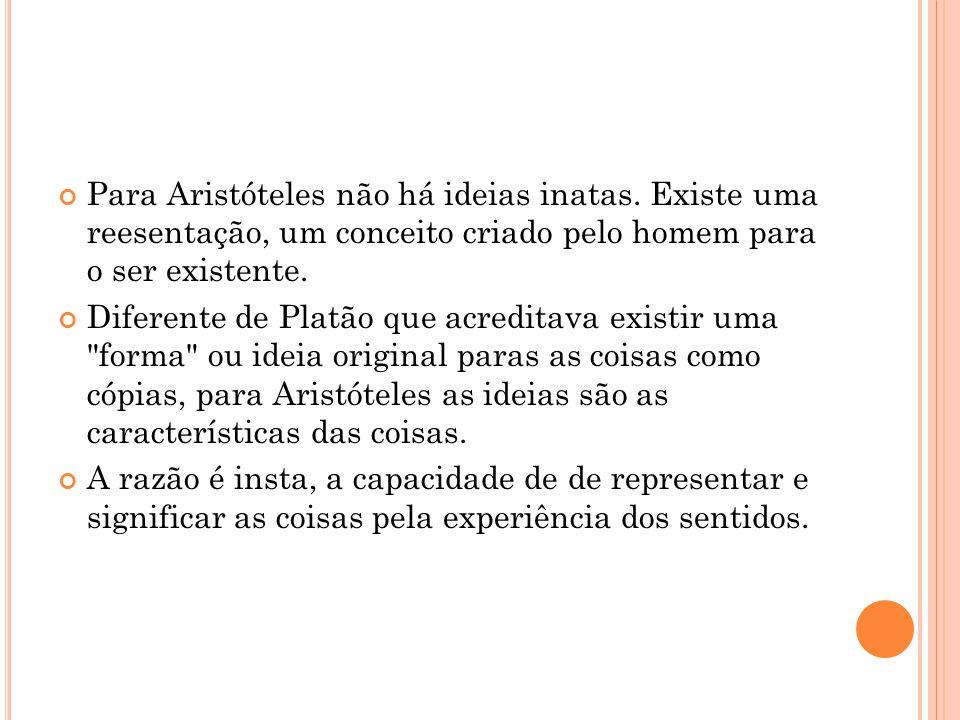 Para Aristóteles não há ideias inatas. Existe uma reesentação, um conceito criado pelo homem para o ser existente.  Diferente de Platão que acreditav