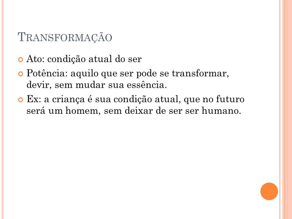 T RANSFORMAÇÃO Ato: condição atual do ser  Potência: aquilo que ser pode se transformar, devir, sem mudar sua essência.  Ex: a criança é sua condiçã