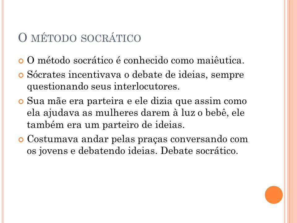 O MÉTODO SOCRÁTICO O método socrático é conhecido como maiêutica. Sócrates incentivava o debate de ideias, sempre questionando seus interlocutores. Su