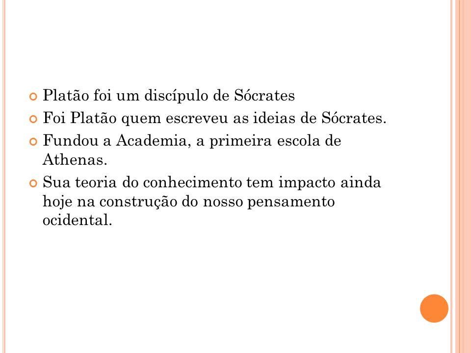 Platão foi um discípulo de Sócrates Foi Platão quem escreveu as ideias de Sócrates. Fundou a Academia, a primeira escola de Athenas. Sua teoria do con