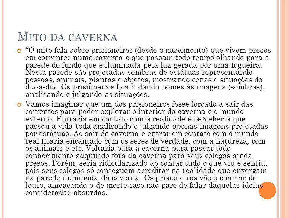 """M ITO DA CAVERNA """"O mito fala sobre prisioneiros (desde o nascimento) que vivem presos em correntes numa caverna e que passam todo tempo olhando para"""
