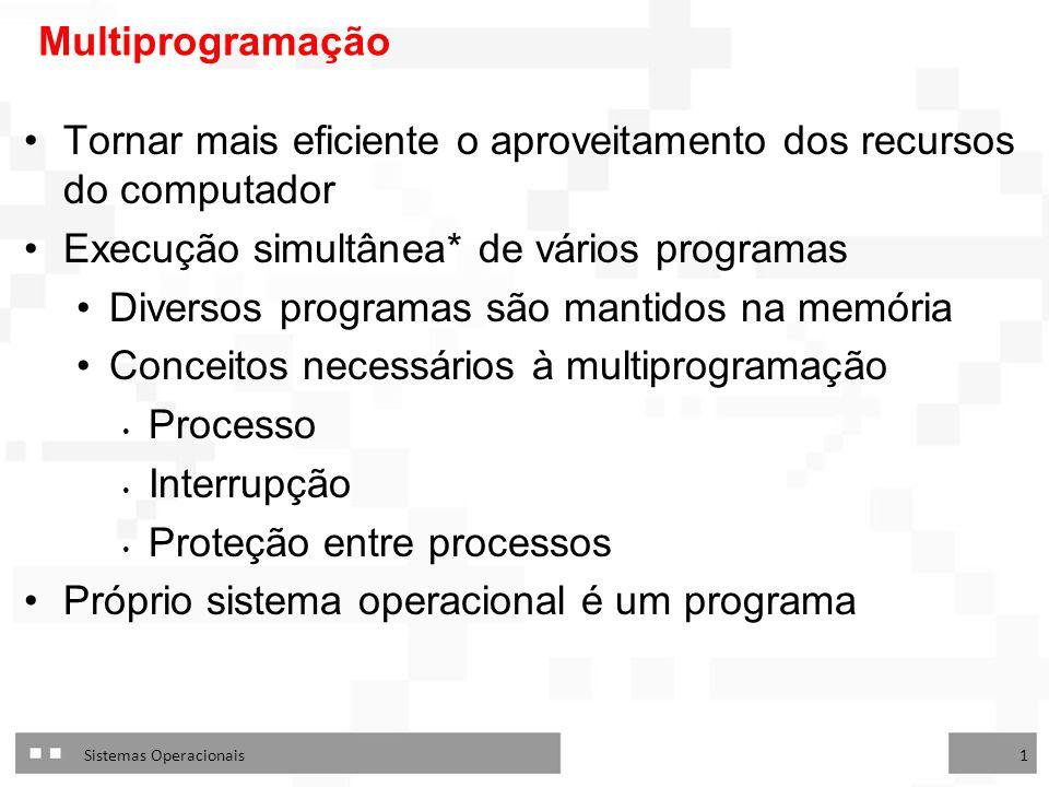Sistemas Operacionais 1 Multiprogramação Tornar mais eficiente o aproveitamento dos recursos do computador Execução simultânea* de vários programas Diversos programas são mantidos na memória Conceitos necessários à multiprogramação Processo Interrupção Proteção entre processos Próprio sistema operacional é um programa