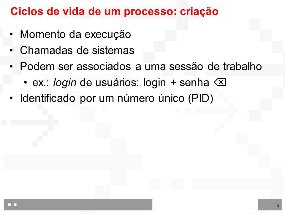 5 Ciclos de vida de um processo: criação Momento da execução Chamadas de sistemas Podem ser associados a uma sessão de trabalho ex.: login de usuários: login + senha  Identificado por um número único (PID)