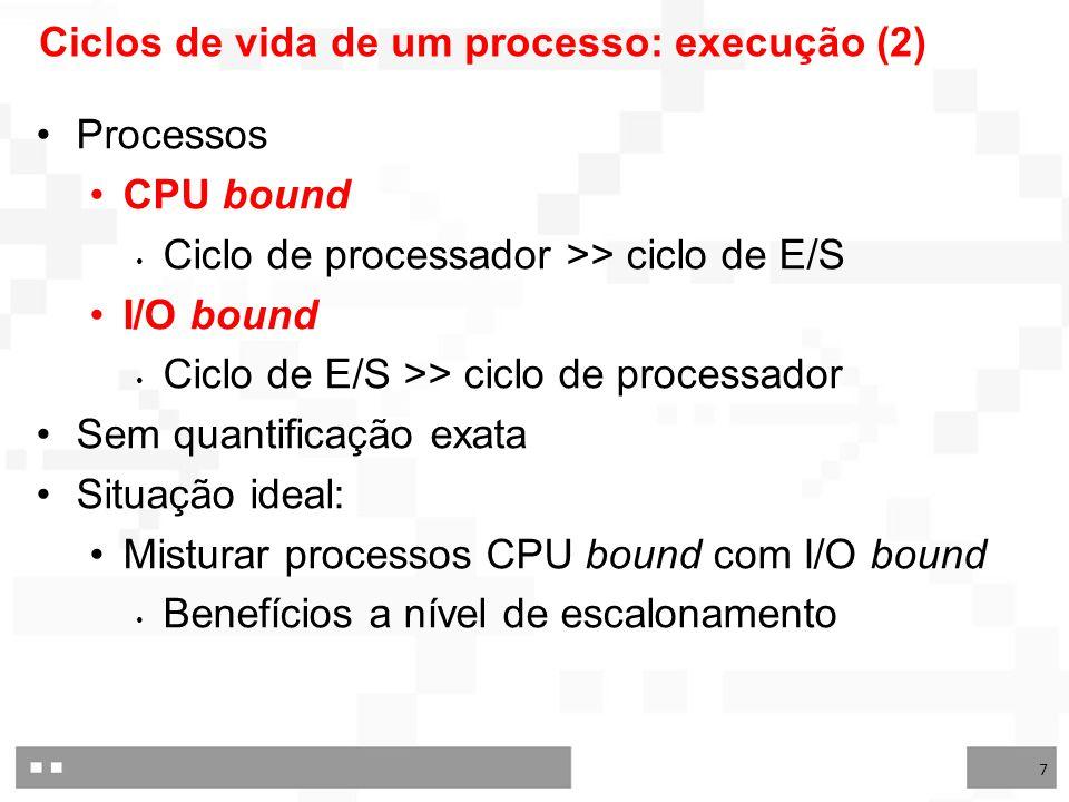 7 Ciclos de vida de um processo: execução (2) Processos CPU bound Ciclo de processador >> ciclo de E/S I/O bound Ciclo de E/S >> ciclo de processador Sem quantificação exata Situação ideal: Misturar processos CPU bound com I/O bound Benefícios a nível de escalonamento