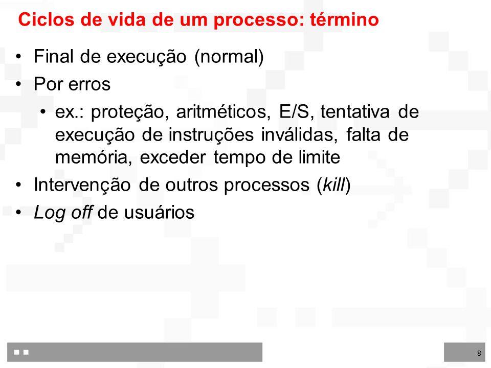 8 Ciclos de vida de um processo: término Final de execução (normal) Por erros ex.: proteção, aritméticos, E/S, tentativa de execução de instruções inválidas, falta de memória, exceder tempo de limite Intervenção de outros processos (kill) Log off de usuários