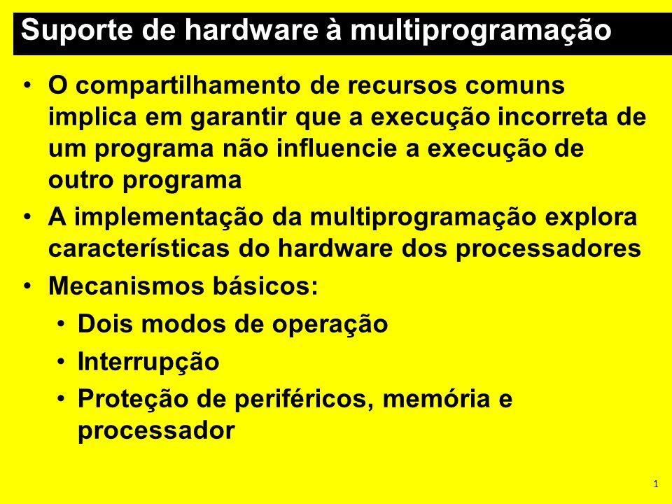 1 Suporte de hardware à multiprogramação O compartilhamento de recursos comuns implica em garantir que a execução incorreta de um programa não influen