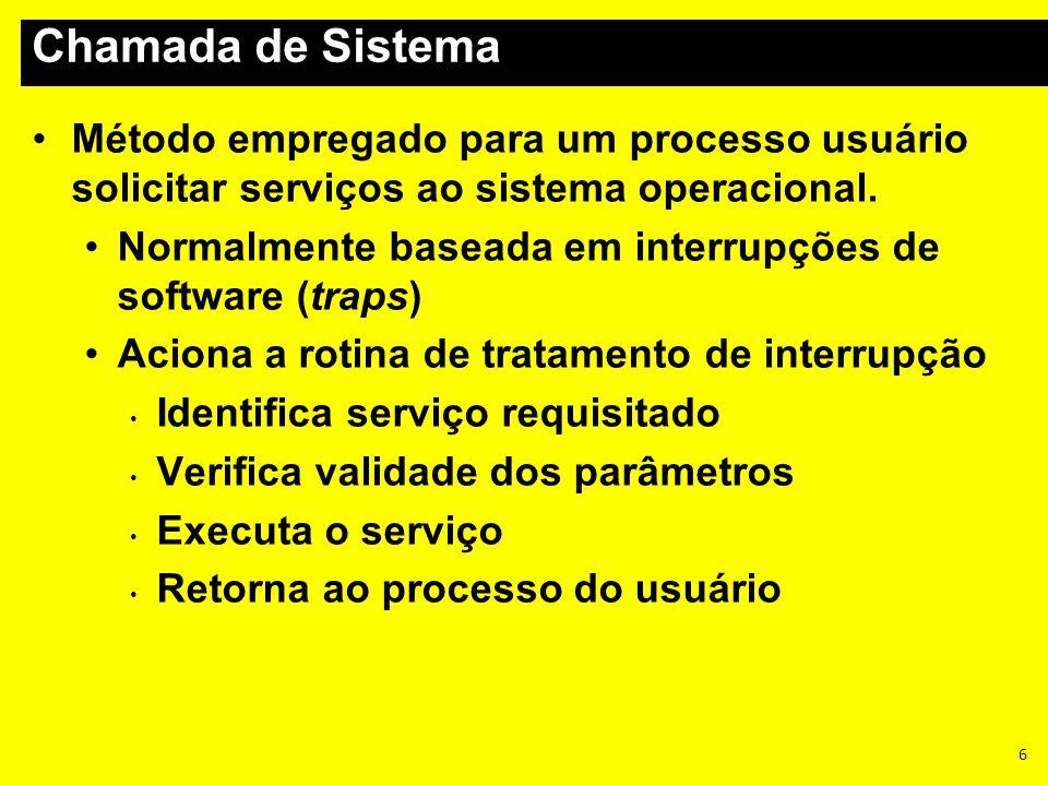 6 Método empregado para um processo usuário solicitar serviços ao sistema operacional. Normalmente baseada em interrupções de software (traps) Aciona