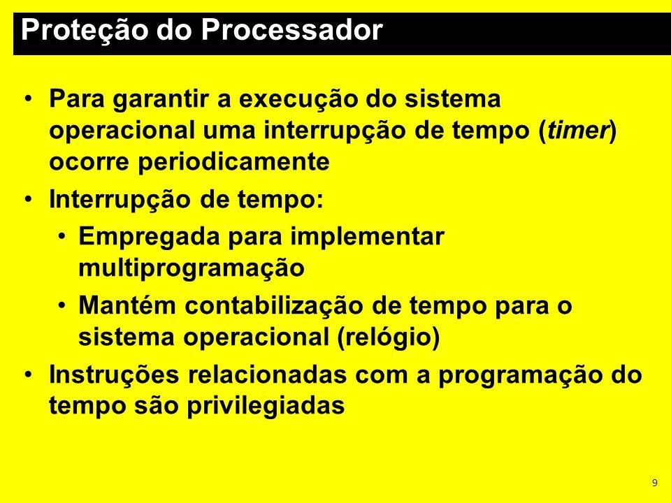 9 Para garantir a execução do sistema operacional uma interrupção de tempo (timer) ocorre periodicamente Interrupção de tempo: Empregada para implemen